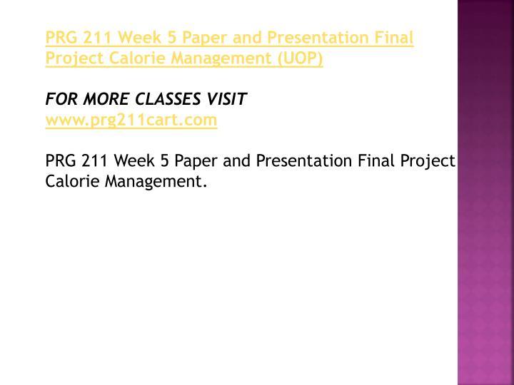 prg 211 calorie management Prg 211 uop course tutorialuophelp noushads prg 211 week 1 dqs prg 211 week 2 dqs prg 211 week 5 paper and presentation final project calorie management.