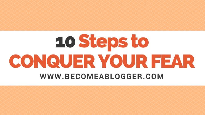 10 steps to conquer your fear www becomeablogger n.