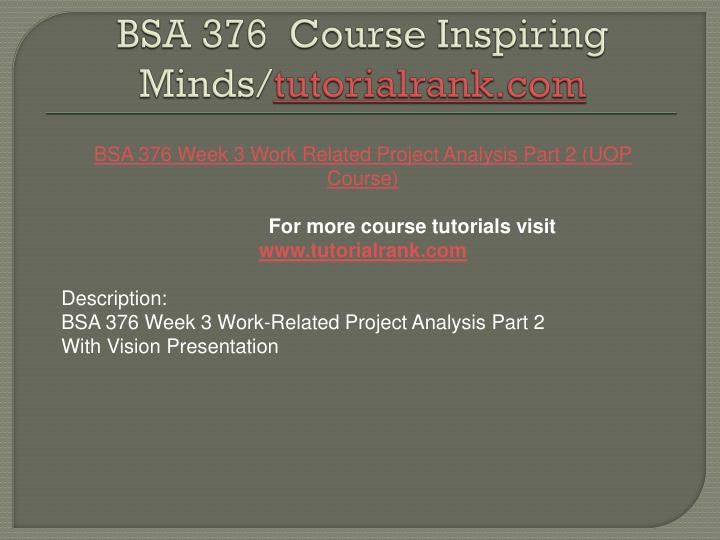 bsa 376 work related project analysis Bsa 376 week 2 team project draft riordan manufacturing outline published on jun 30, 2015 bsa 376 week 5 sdlc paper and presentation published on jun 30, 2015.