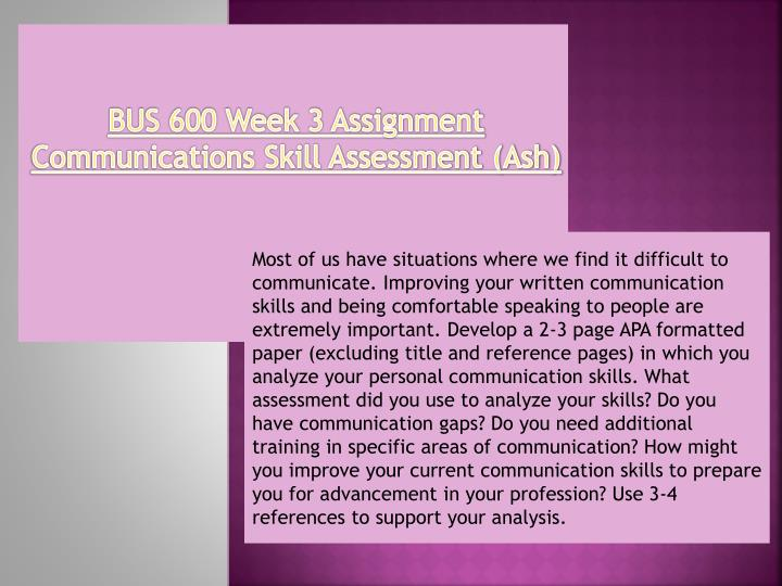 bus 600 week 3 assignment communications Communication skills communication skills are some of the most important skills that you will need to succeed in the workplace we talk to people.
