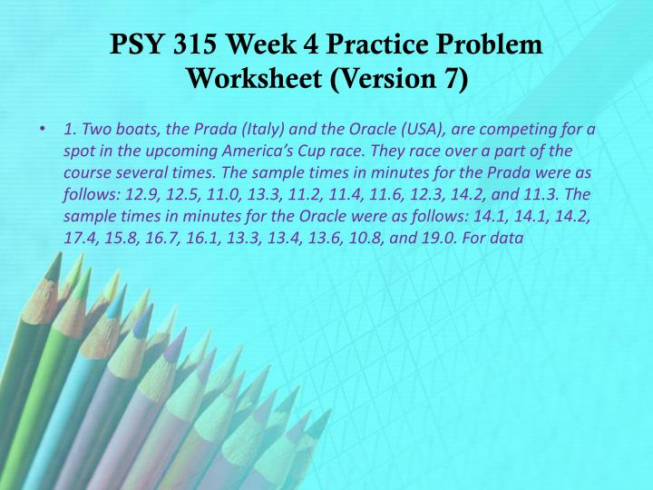 psy 315 week 2 practice work sheet University of phoenix material week one practice problems prepare a written response to the following questions chapter 1 12 explain and give an example for each of the following types of variables: a equal interval: is the numeric variable in which differences between values correspond to.