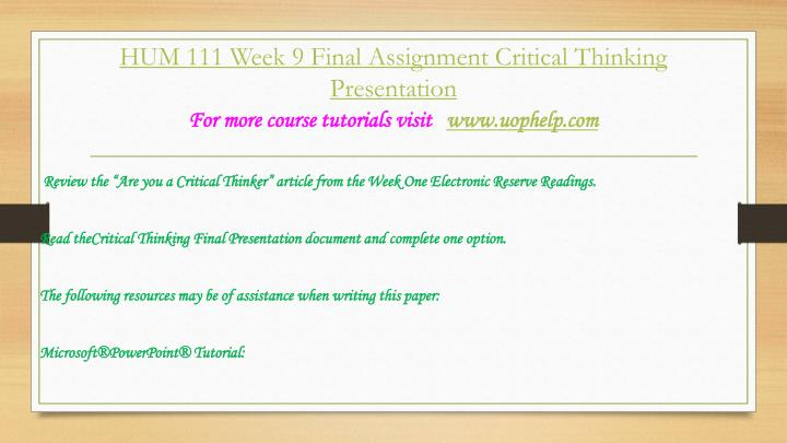 """critical thinking presentation hum 111 Attachments: hum 111 new week 9 final assignment critical thinking presentationpptx [ preview here ] description reviews (1) review the """"are you a critical thinker"""" article from the week one electronic reserve readings."""