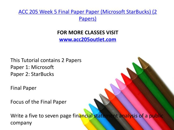 acc 230 final starbucks financial analysis paper Acc 205 final paper there is acc 205 week 5 assignment final paper in this pack write a five- to seven-page financial statement analysis of a public company, formatted according to apa style as outlined in the ashford writing center.
