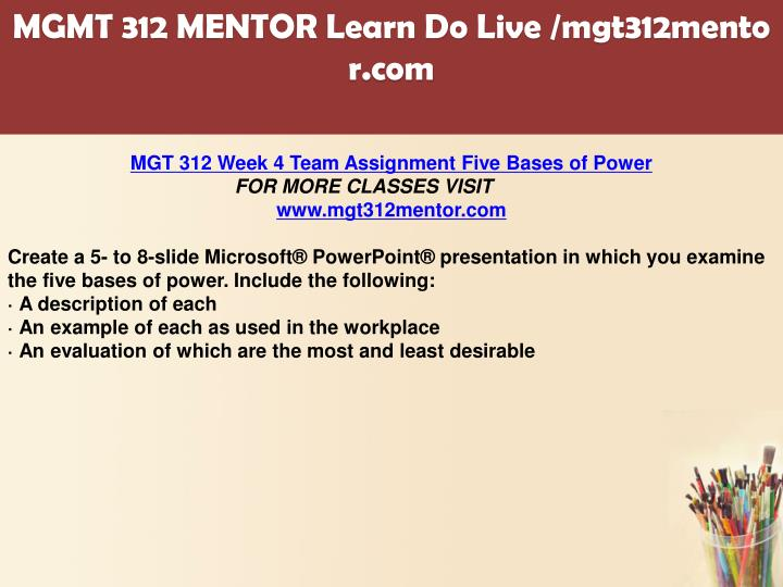 five bases of power Description mgt 312 week 4 five bases of power mgt 312 week 4 five bases of power create a 5- to 8-slide microsoft® powerpoint® presentation in which you examine the five bases of power.
