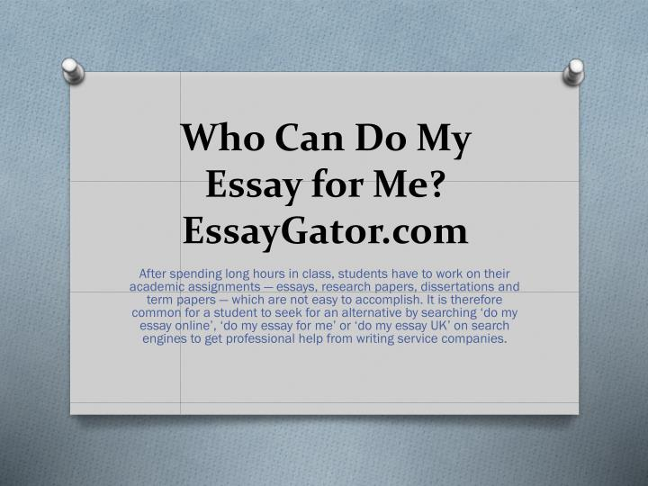 who can do my essay for me So can your writers write my paper for me yes, they can our writers have all been through a screening process to ensure that their knowledge, academic writing skills, and business ethic all conform to your expectations.