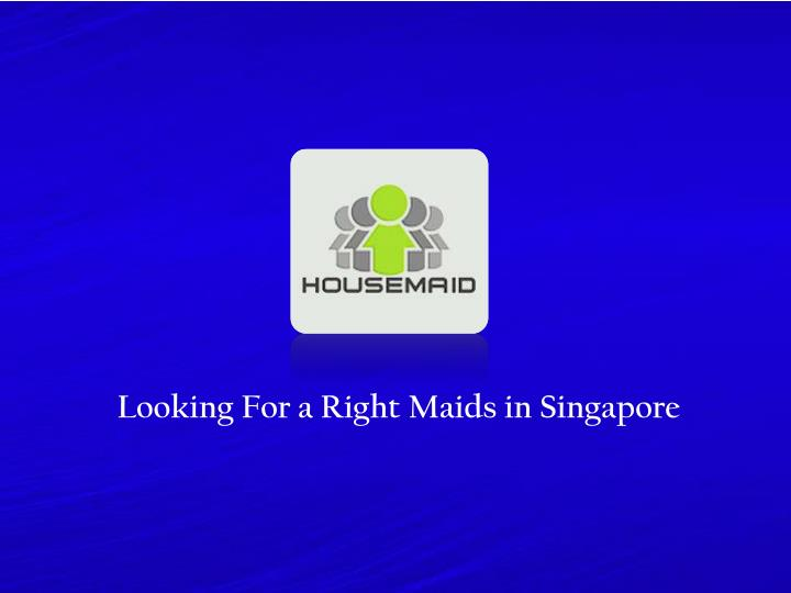 looking for a right maids in singapore n.