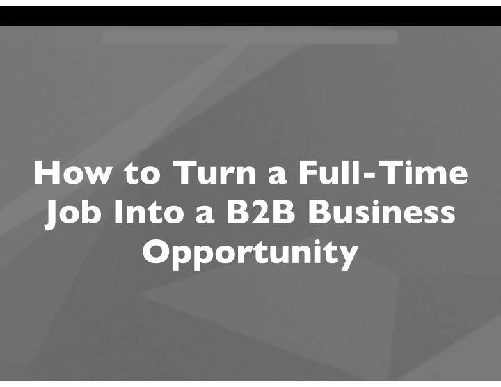 how to turn a full time job into a b2b business