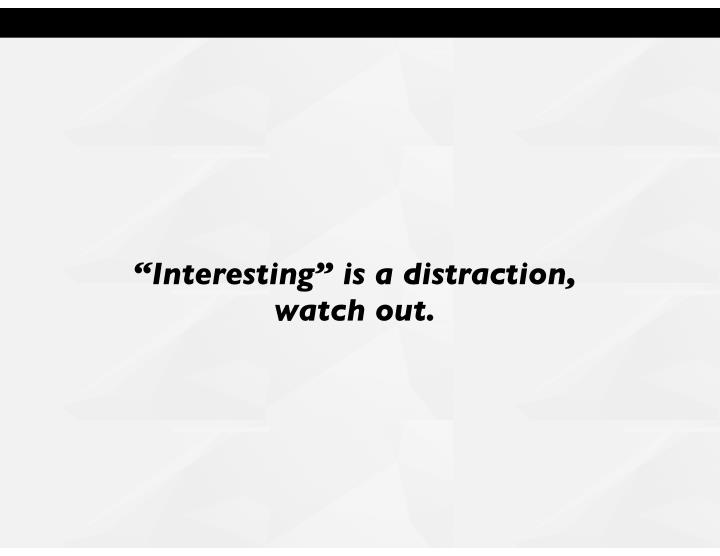 """""""Interesting"""" is a distraction,"""