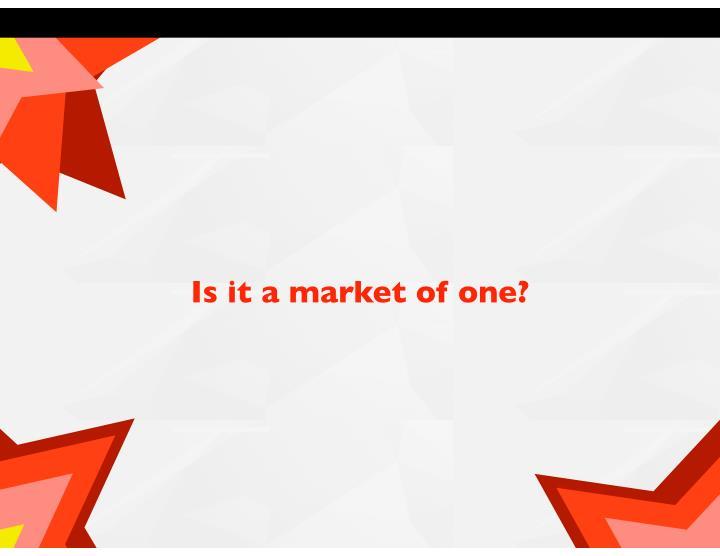 Is it a market of one?