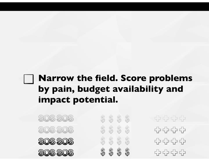 Narrow the field. Score problems