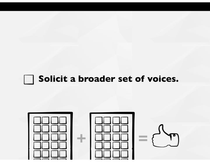 Solicit a broader set of voices.