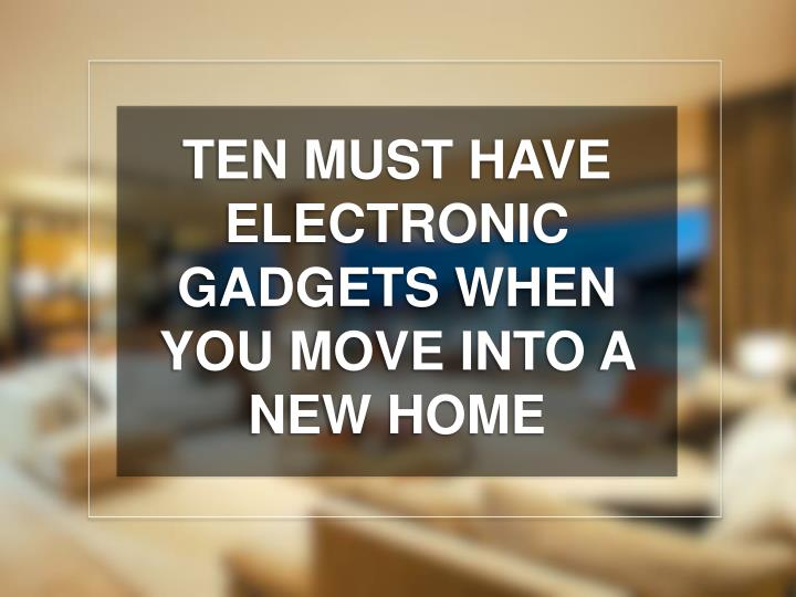 ten must have electronic gadgets when you move n.