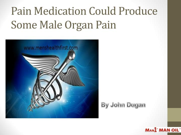pain medication could produce some male organ pain n.