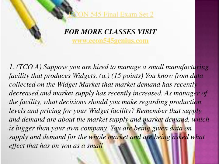 econ 545 final exam Econ 545 business economics week 8 final exam all sets a+ complete answer set 1 1 question : (tco a) suppose you are hired to manage a small manufacturing facility that produces widgets.