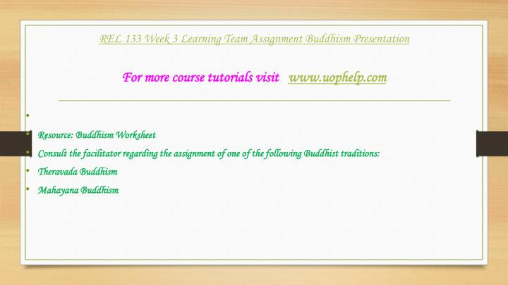 rel 133 week 3 buddhism presentation 133 week 2 dq 4 rel 133 week 3 individual assignment buddhism worksheet rel 133 week 3 learning team assignment buddhism presentation eastern religious traditions for more classes visit wwwsnaptutorialcom choose three of the eastern religious traditions studied in the course.
