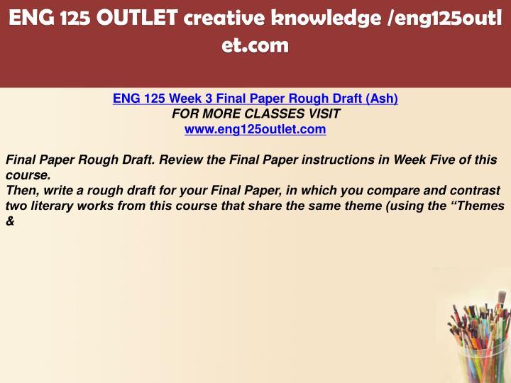 eng 125 final Ashford eng 125 week 3 final paper rough draftfinal paper rough draft review the final paper instructions in week five of this coursethen, write a rough draft for your final paper, in.