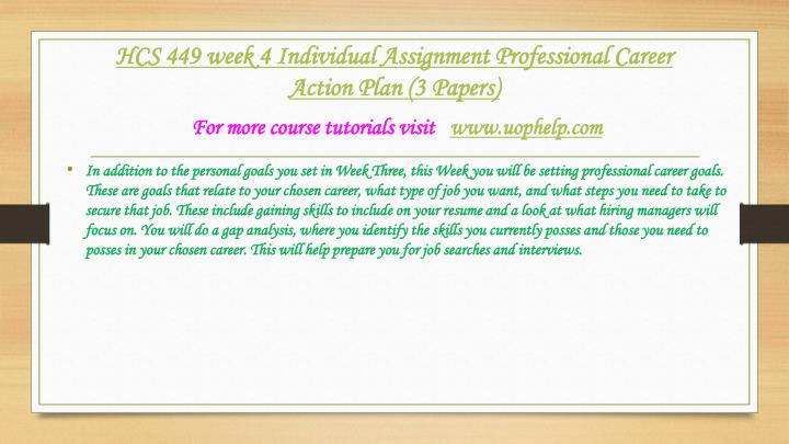 hcs 449 week 4 individual assignment Hcs 449 week 4 professional career action plan individual assignment - professional career action plan resource: professional career action plan grading criteria in addition to the personal goals you set in week three, this week you will be setting professional career goals.