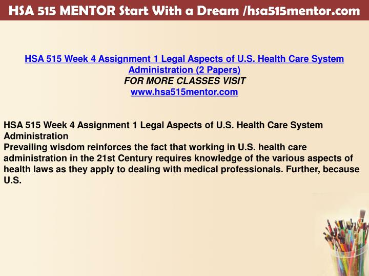 hsa 515 law and health care system administration Hsa 515 week 4 assignment 1 legal aspects of us health care system administration (2 papers) articulate your position as the top administrator concerned about the.