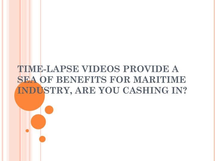 time lapse videos provide a sea of benefits for maritime industry are you cashing in n.