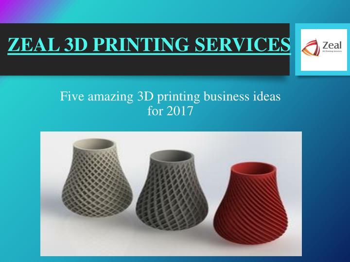 PPT - 3D Printing Ideas for 2017 – Zeal 3D Printing Services