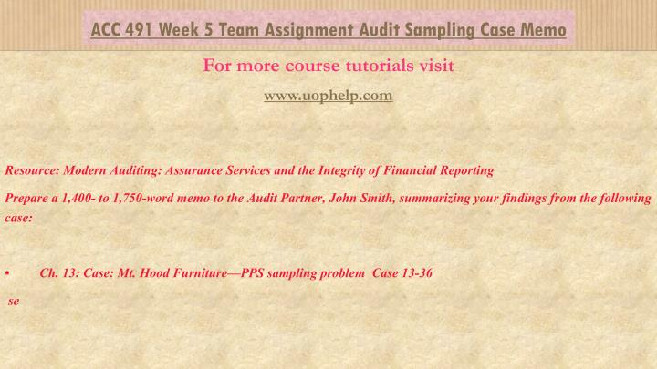 acc 491 week 4 team study Week 5 acc/491 scenario assignments summary create a 20- to 30-minute presentation, with 15 to 20 slides based the team scenario assignments from weeks 3 and 4 (initial risk assessment, analytical procedures, materiality and risk, audit tests, work programs, evidence and documentation, report on internal controls, coso.