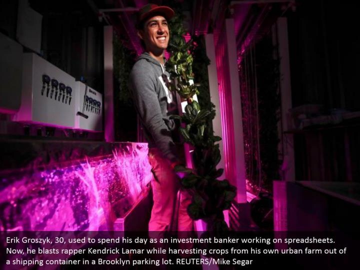 Erik Groszyk, 30, used to spend his day as an investment banker working on spreadsheets. Now, he blasts rapper Kendrick Lamar while harvesting crops from his own urban farm out of a shipping container in a Brooklyn parking lot. REUTERS/Mike Segar