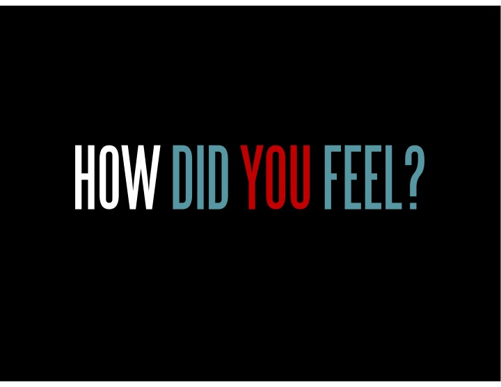 HOW DID YOU FEEL?