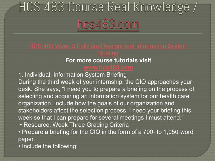 information system briefing hcs 483 Hcs 483 week 3 individual assignment information system briefing/uophelp text individual for more course tutorials visit wwwuophelpcom 1 individual: information system briefing during the third week of your internship, the cio approaches your desk.
