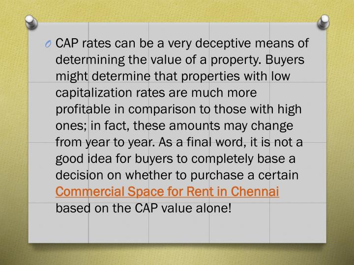 CAP rates can be a very deceptive means of determining the value of a property. Buyers might determine that properties with low capitalization rates are much more profitable in comparison to those with high ones; in fact, these amounts may change from year to year. As a final word, it is not a good idea for buyers to completely base a decision on whether to purchase a certain