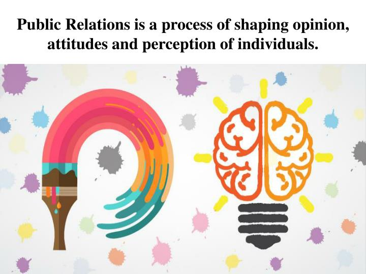 public relations is a process of shaping opinion attitudes and perception of individuals n.