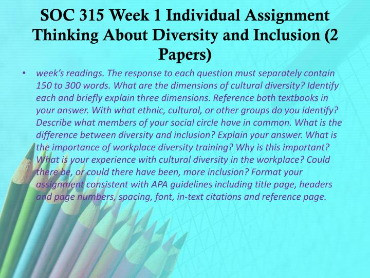 "soc 315 week 1 individual assignment Purchase here   product description soc 315 week 1: individual assignment: cultural background summary using the uop material ""you as a culturally diverse entity,"" prepare a 700-word cultural background summary of your personal cultural background."
