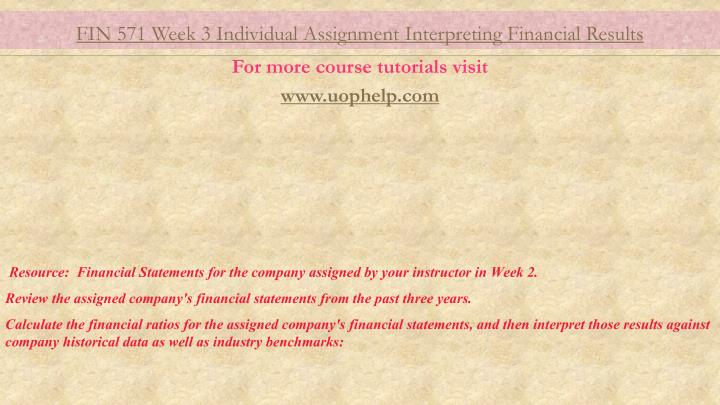 fin571 week3 interpreting financial results Fin 571 week 1 connect problems (math & accounting review) 1 functions excel will make your life as a finance student much easier this section will show how to use various functions in excel once you understand the how and why of a particular financial equation, you can make.