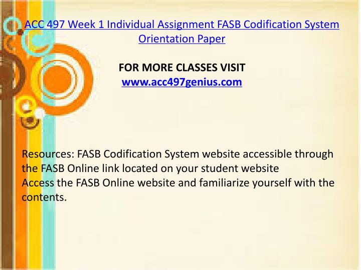 fasb codification system orientation paper Resources: fasb codification system website accessible through the fasb online link located on the student websiteaccess the fasb online website and familiarize yourself with the contentswrite a 350-word paper in which you answer the following questions:what is the fasb codification systemwhat is the purpose of the fasb codification system.
