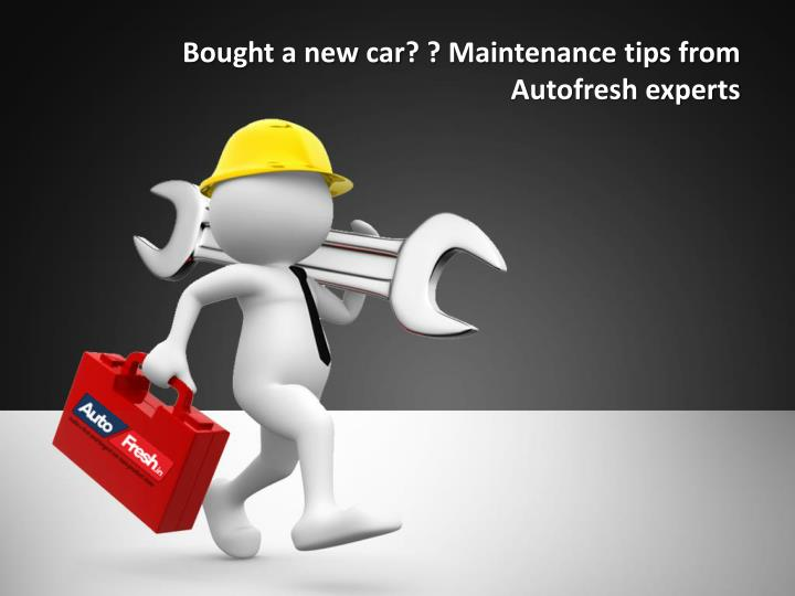 bought a new car maintenance tips from autofresh experts n.