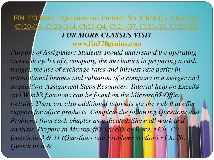 fin 370 week 5 Fin 370 week 5 question and problem sets purpose of assignment students should understand the operating and cash cycles of a company, the mechanics in preparing a cash budget, the use of exchange rates and interest rate parity in international finance and valuation of a company in a merger and acquisition.