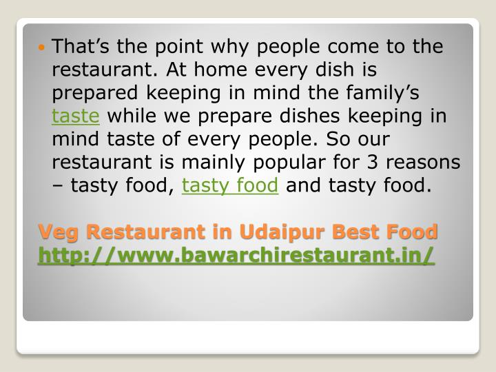That's the point why people come to the restaurant. At home every dish is prepared keeping in mind the family's
