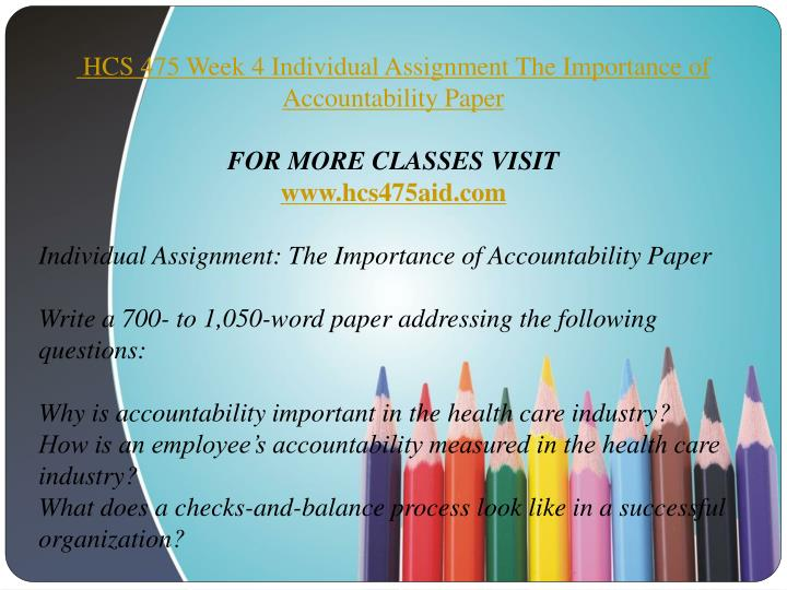 the importance of accountability paper hcs 475 Hcs 475 week 4 the importance of accountability paper individual assignment nbsp writea 700 to 1 050 word addressing following questions why is important in health.