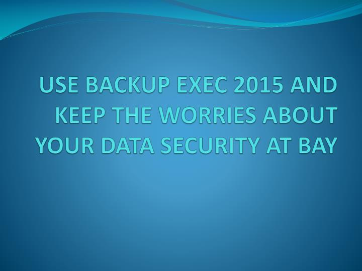 use backup exec 2015 and keep the worries about your data security at bay n.