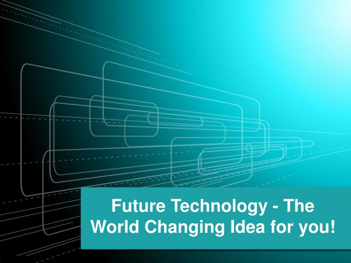 future technology the world changing idea for you n.