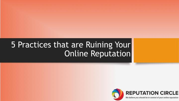 5 practices that are ruining your online reputation n.