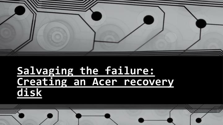 salvaging the failure creating an acer recovery disk n.