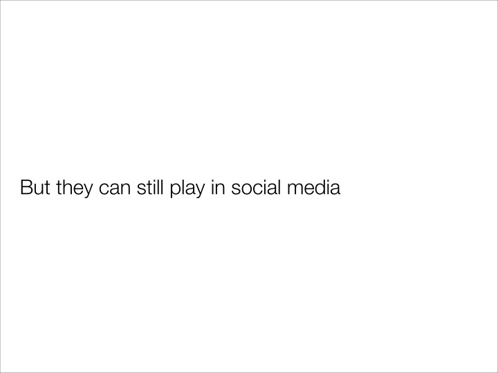 But they can still play in social media
