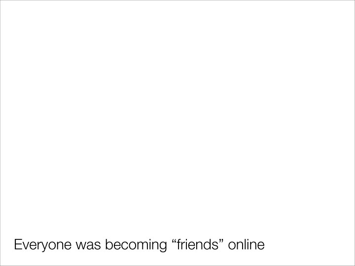 "Everyone was becoming ""friends"" online"