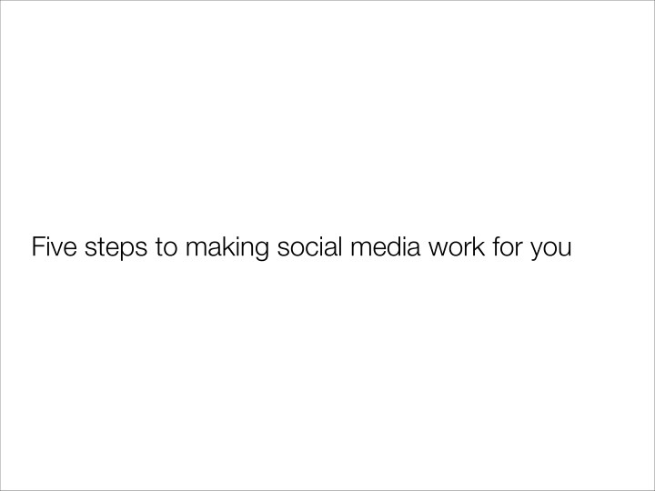 Five steps to making social media work for you