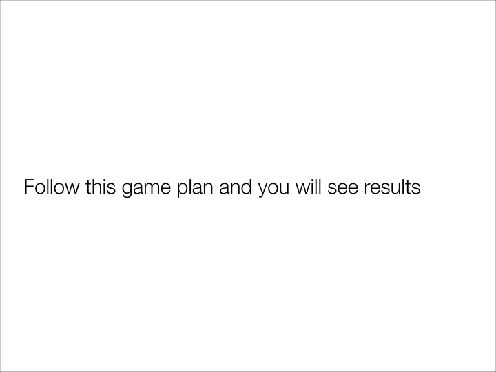 Follow this game plan and you will see results