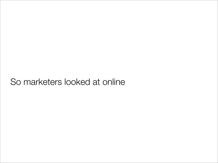 So marketers looked at online