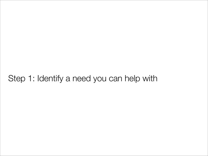 Step 1: Identify a need you can help with