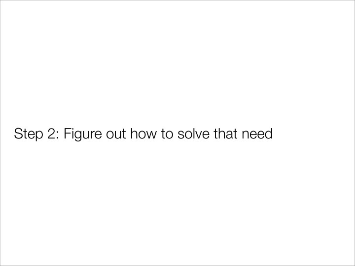 Step 2: Figure out how to solve that need