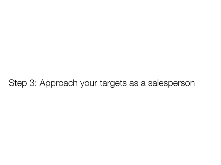 Step 3: Approach your targets as a salesperson