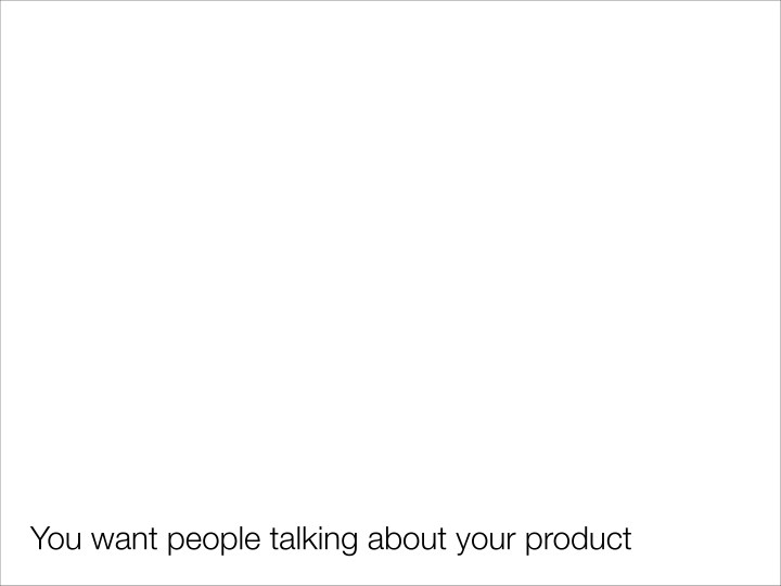 You want people talking about your product